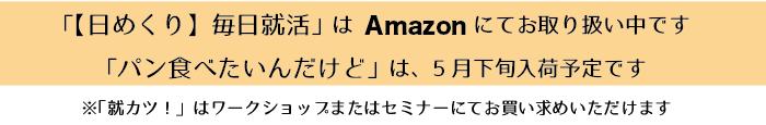 「【日めくり】毎日就活」は、Amazonにてお取り扱い中です  「パン食べたいんだけど」は11月下旬入荷予定です ※「就カツ!」はワークショップまたはセミナーにてお買い求めいただけます