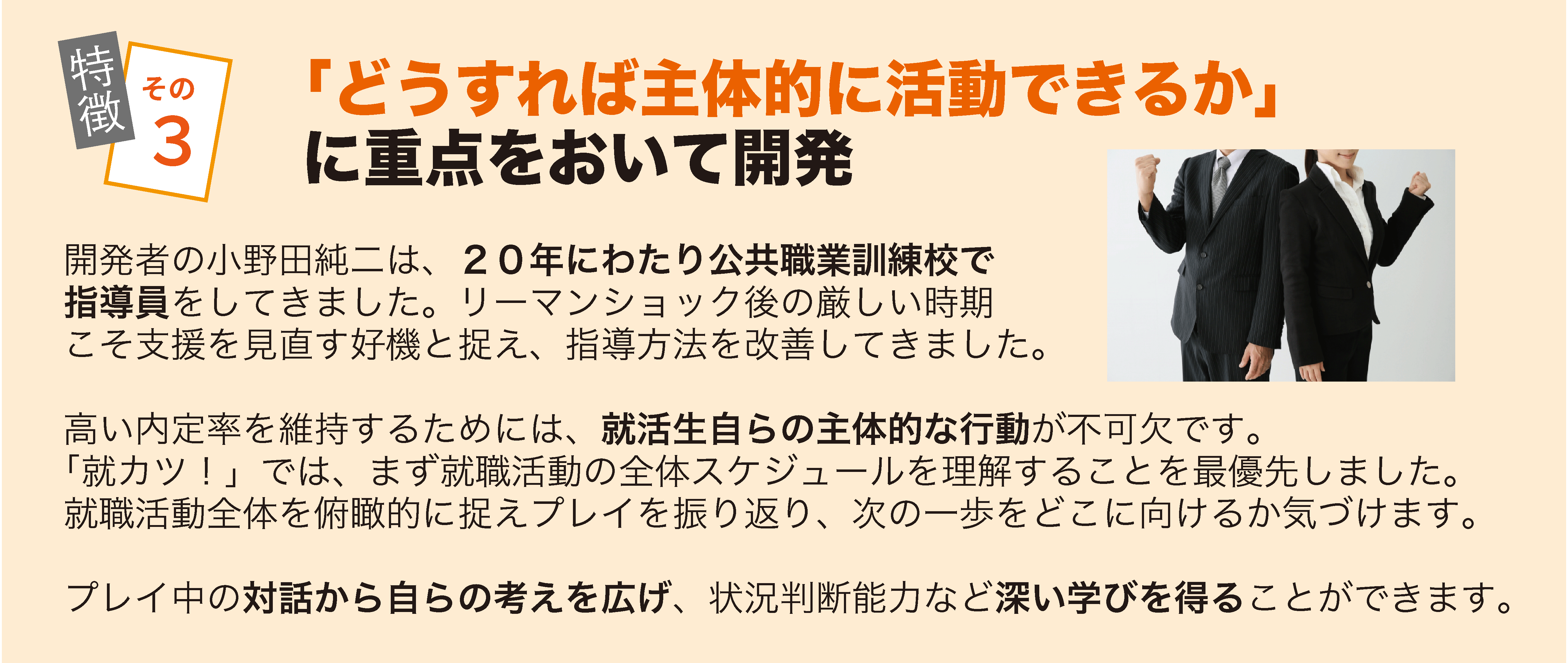 特徴その3 開発者の小野田純二は、20年にわたり公共職業訓練校で指導員をしてきました。リーマンショック後の厳しい時期こそ支援を見直す好機と捉え、指導方法を改善してきました。 高い内定率を維持するためには、就活生自らの主体的な行動が不可欠です。「就カツ!」では、まず就職活動の全体スケジュールを理解することを最優先しました。就職活動全体を俯瞰的に捉えることで、次の一歩をどこに向けるか気づけます。 プレイ中の対話から自らの考えを広げ、状況判断能力など深い学びを得ることができます。