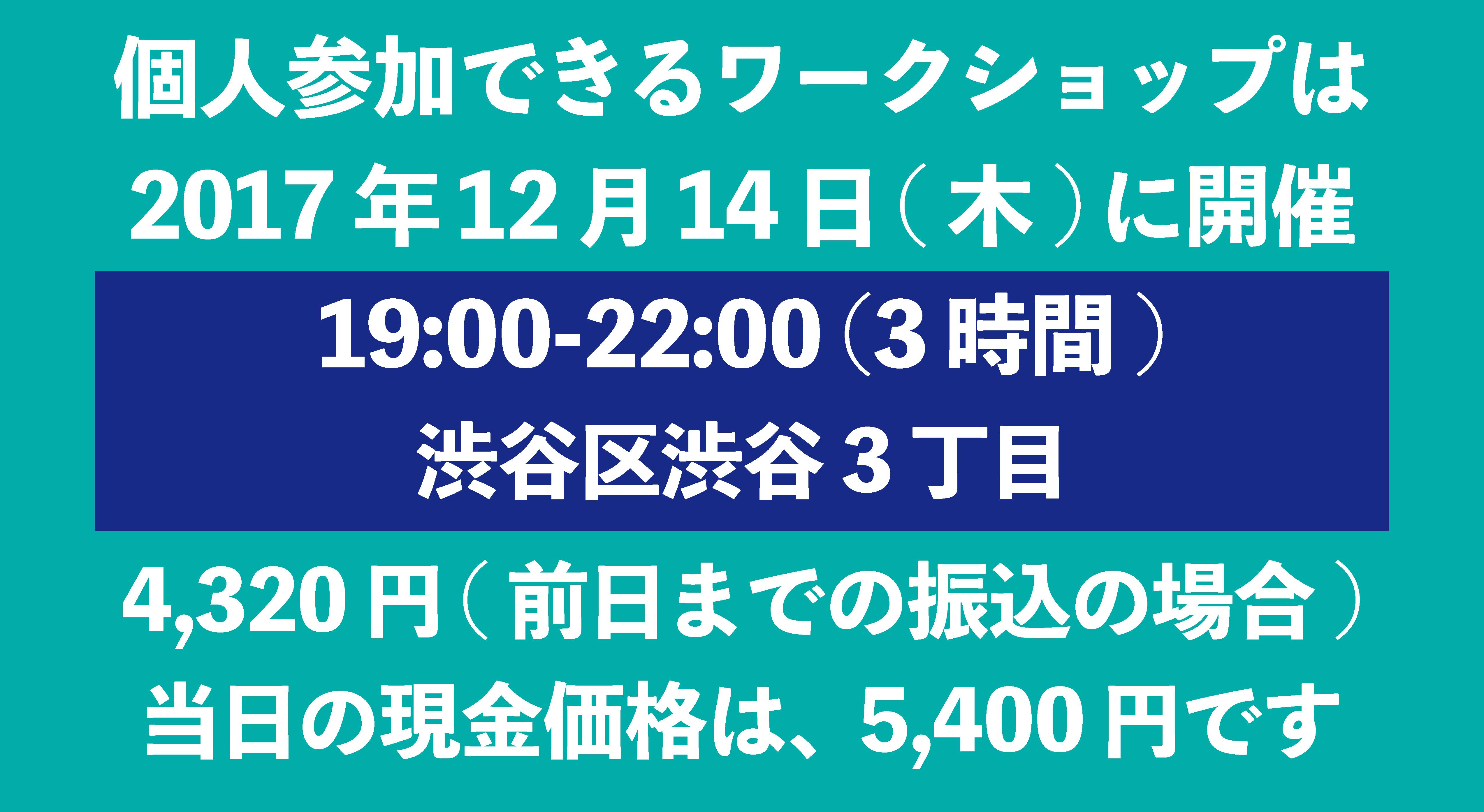 個人参加できるワークショップは、2017年12月14日 木曜日に開催 19時から22時までの3時間 渋谷区渋谷3丁目  費用は4320円(前日までの振込の場合) 当日の現金価格5400円です。